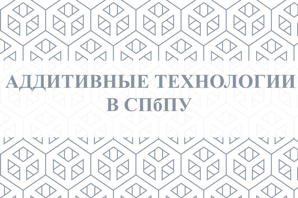 Аддитивные технологии в СПбПУ. Репортаж с телеканала «Санкт-Петербург»